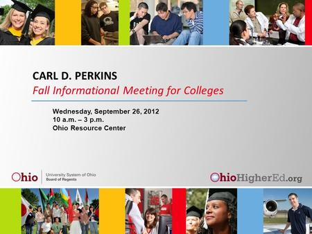 CARL D. PERKINS Fall Informational Meeting for Colleges Wednesday, September 26, 2012 10 a.m. – 3 p.m. Ohio Resource Center.