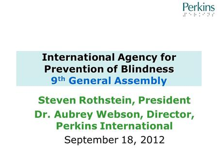 International Agency for Prevention of Blindness 9 th General Assembly Steven Rothstein, President Dr. Aubrey Webson, Director, Perkins International September.