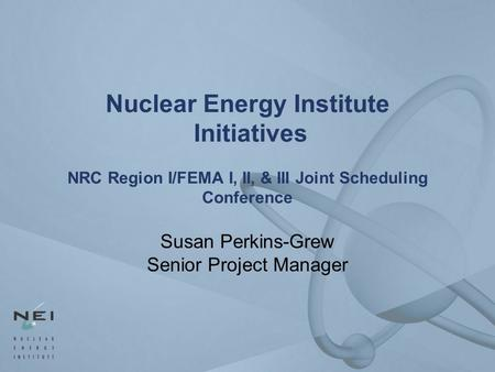 Nuclear Energy Institute Initiatives NRC Region I/FEMA I, II, & III Joint Scheduling Conference Susan Perkins-Grew Senior Project Manager.