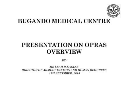 BUGANDO MEDICAL CENTRE PRESENTATION ON OPRAS OVERVIEW BY: MS LEAH D.KAGINE DIRECTOR OF ADMINISTRATION AND HUMAN REOURCES 17 TH SEPTMBER, 2015.