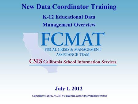 New Data Coordinator Training K-12 Educational Data Management Overview Copyright © 2010, FCMAT/California School Information Services July 1, 2012.