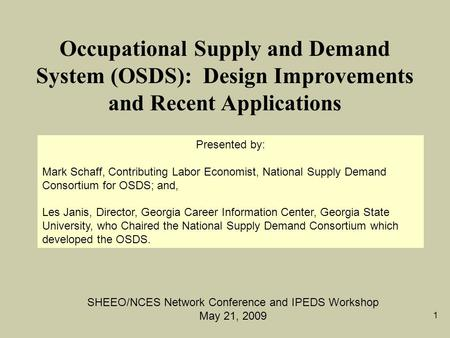 1 Occupational Supply and Demand System (OSDS): Design Improvements and Recent Applications SHEEO/NCES Network Conference and IPEDS Workshop May 21, 2009.