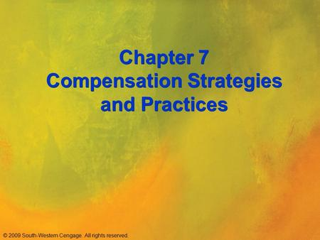 © 2009 South-Western Cengage. All rights reserved. Chapter 7 Compensation Strategies and Practices.