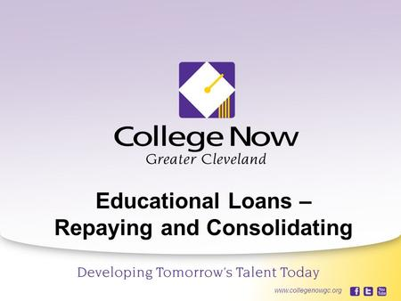 10/5/20151 www.collegenowgc.org Educational Loans – Repaying and Consolidating www.collegenowgc.org.