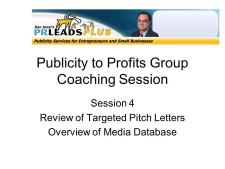 Publicity to Profits Group Coaching Session Session 4 Review of Targeted Pitch Letters Overview of Media Database.