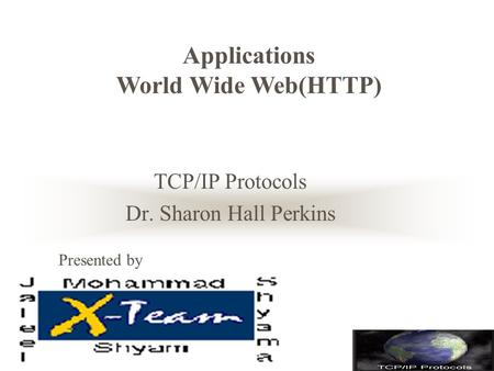 TCP/IP Protocols Dr. Sharon Hall Perkins Applications World Wide Web(HTTP) Presented by.