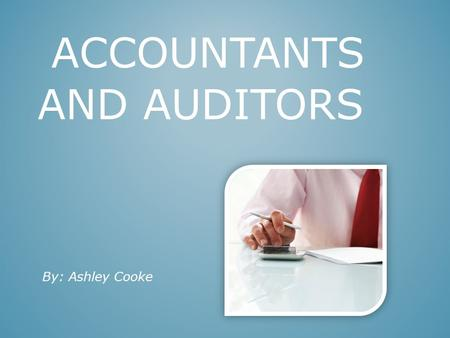 "ACCOUNTANTS AND AUDITORS By: Ashley Cooke. Keep track of Company's money Write reports on companies Financial records Taxes Job Description (Accountant"")"