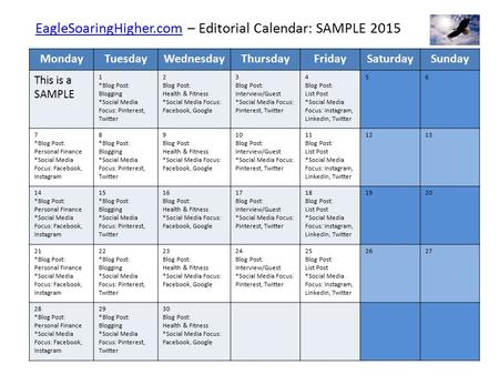 EagleSoaringHigher.comEagleSoaringHigher.com – Editorial Calendar: SAMPLE 2015 MondayTuesdayWednesdayThursdayFridaySaturdaySunday This is a SAMPLE 1 *Blog.