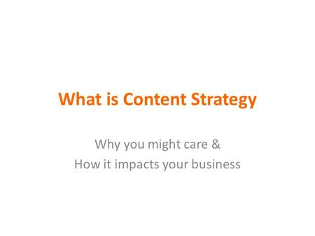 What is Content Strategy Why you might care & How it impacts your business.