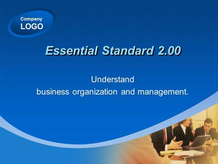 Company LOGO Essential Standard 2.00 Understand business organization and management. 1.