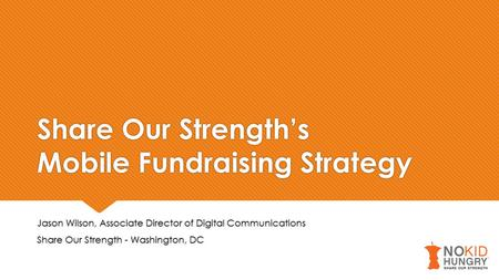 Share Our Strength's Mobile Fundraising Strategy Jason Wilson, Associate Director of Digital Communications Share Our Strength - Washington, DC Jason Wilson,