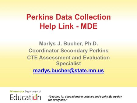 Perkins Data Collection Help Link - MDE Marlys J. Bucher, Ph.D. Coordinator Secondary Perkins CTE Assessment and Evaluation Specialist