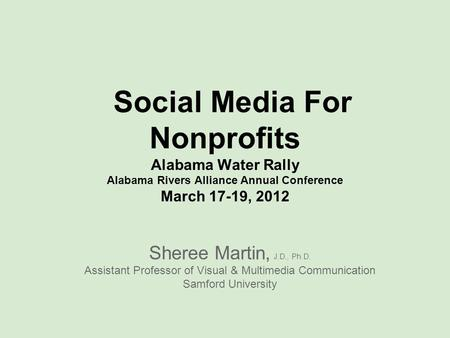 Social Media For Nonprofits Alabama Water Rally Alabama Rivers Alliance Annual Conference March 17-19, 2012 Sheree Martin, J.D., Ph.D. Assistant Professor.