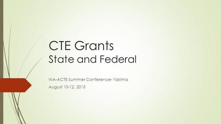 CTE Grants State and Federal WA-ACTE Summer Conference- Yakima August 10-12, 2015.