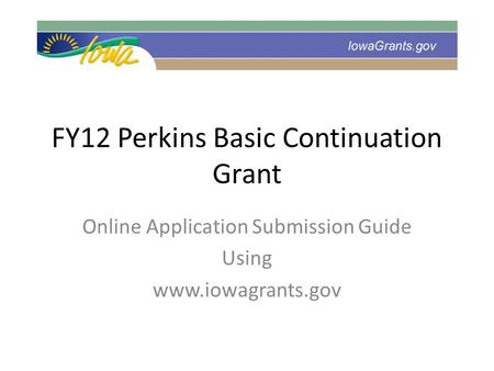FY12 Perkins Basic Continuation Grant Online Application Submission Guide Using www.iowagrants.gov.