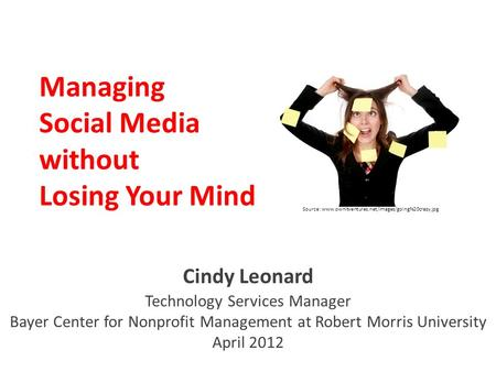 Managing Social Media without Losing Your Mind Cindy Leonard Technology Services Manager Bayer Center for Nonprofit Management at Robert Morris University.