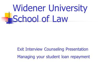Widener University School of Law Exit Interview Counseling Presentation Managing your student loan repayment.