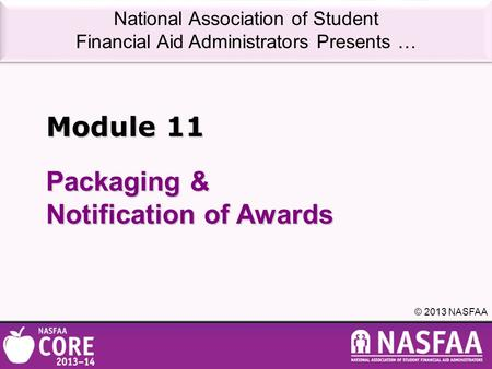 National Association of Student Financial Aid Administrators Presents … © 2013 NASFAA Packaging & Notification of Awards Module 11.