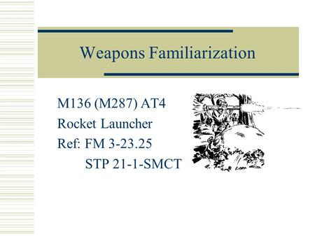 Weapons Familiarization M136 (M287) AT4 Rocket Launcher Ref: FM 3-23.25 STP 21-1-SMCT.