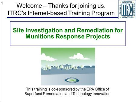 1 Site Investigation and Remediation for Munitions Response Projects Welcome – Thanks for joining us. ITRC's Internet-based Training Program This training.