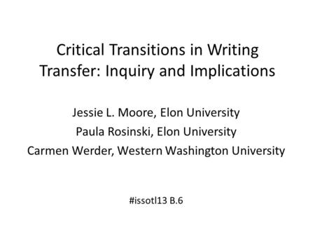 Critical Transitions in Writing Transfer: Inquiry and Implications Jessie L. Moore, Elon University Paula Rosinski, Elon University Carmen Werder, Western.