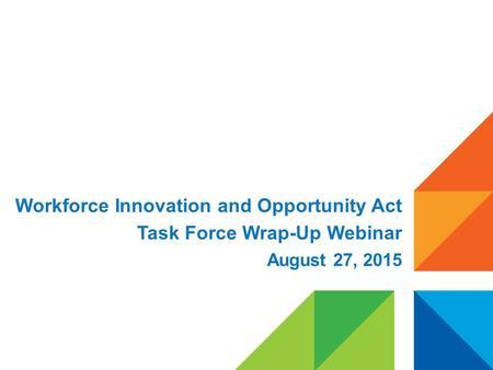 Workforce Innovation and Opportunity Act Task Force Wrap-Up Webinar August 27, 2015.