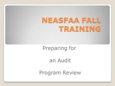 NEASFAA FALL TRAINING Preparing for an Audit Program Review.