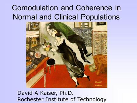 Comodulation and Coherence in Normal and Clinical Populations David A Kaiser, Ph.D. Rochester Institute of Technology Chagall Birthday.