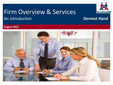 Firm Overview & Services An Introduction Dermot Hand August 2012.