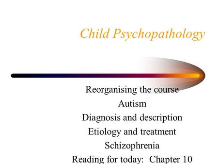 Child Psychopathology Reorganising the course Autism Diagnosis and description Etiology and treatment Schizophrenia Reading for today: Chapter 10.
