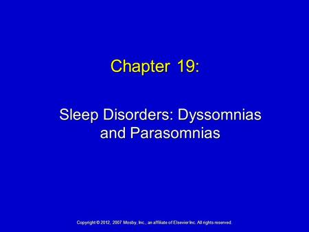 Chapter 19: Sleep Disorders: Dyssomnias and Parasomnias Copyright © 2012, 2007 Mosby, Inc., an affiliate of Elsevier Inc. All rights reserved.