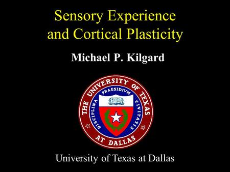 Michael P. Kilgard Sensory Experience and Cortical Plasticity University of Texas at Dallas.