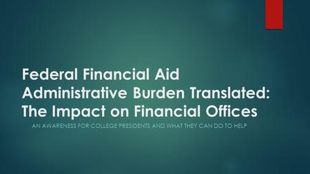 Federal Financial Aid Administrative Burden Translated: The Impact on Financial Offices AN AWARENESS FOR COLLEGE PRESIDENTS AND WHAT THEY CAN DO TO HELP.