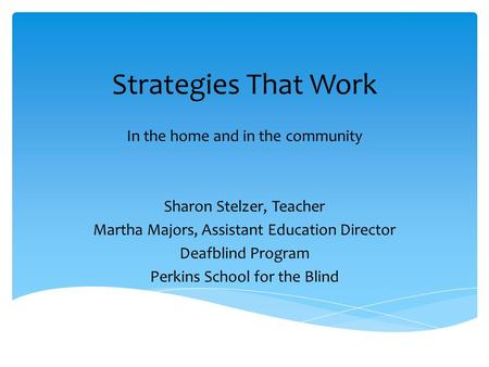 Strategies That Work In the home and in the community Sharon Stelzer, Teacher Martha Majors, Assistant Education Director Deafblind Program Perkins School.