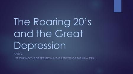 The Roaring 20's and the Great Depression PART 3 LIFE DURING THE DEPRESSION & THE EFFECTS OF THE NEW DEAL.