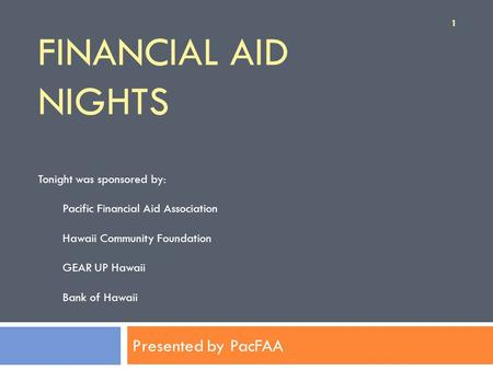 FINANCIAL AID NIGHTS Presented by PacFAA Tonight was sponsored by: Pacific Financial Aid Association Hawaii Community Foundation GEAR UP Hawaii Bank of.