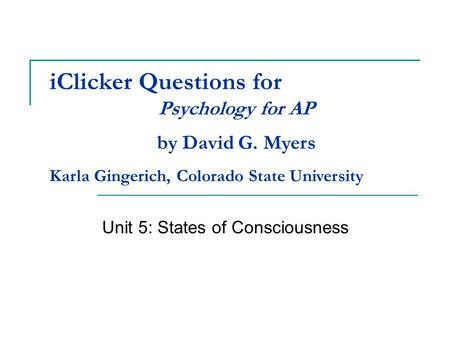 IClicker Questions for Unit 5: States of Consciousness Psychology for AP by David G. Myers Karla Gingerich, Colorado State University.