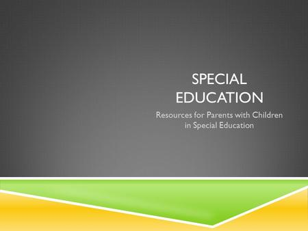 SPECIAL EDUCATION Resources for Parents with Children in Special Education.