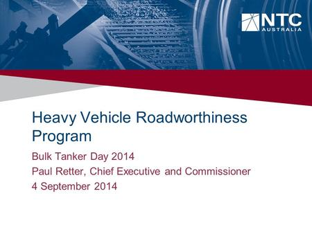Heavy Vehicle Roadworthiness Program Bulk Tanker Day 2014 Paul Retter, Chief Executive and Commissioner 4 September 2014.