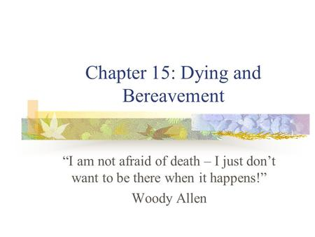 "Chapter 15: Dying and Bereavement ""I am not afraid of death – I just don't want to be there when it happens!"" Woody Allen."