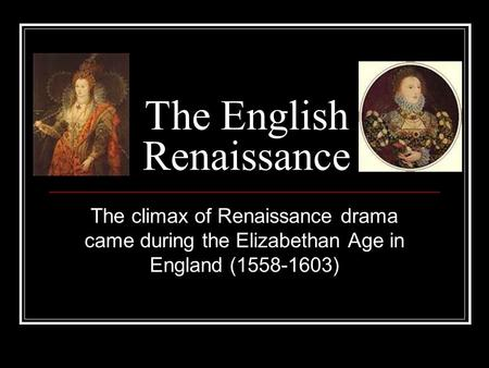 The English Renaissance The climax of Renaissance drama came during the Elizabethan Age in England (1558-1603)