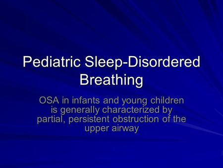 Pediatric Sleep-Disordered Breathing OSA in infants and young children is generally characterized by partial, persistent obstruction of the upper airway.