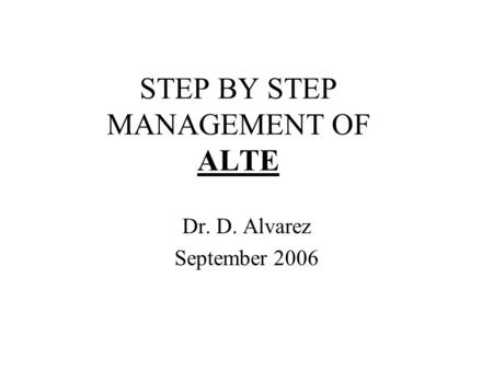 STEP BY STEP MANAGEMENT OF ALTE Dr. D. Alvarez September 2006.