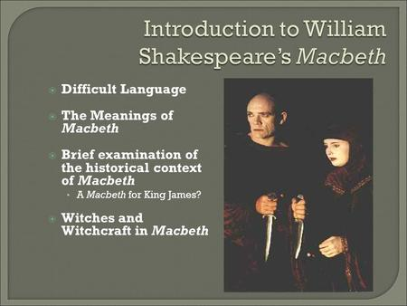  Difficult Language  The Meanings of Macbeth  Brief examination of the historical context of Macbeth A Macbeth for King James?  Witches and Witchcraft.