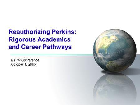 Reauthorizing Perkins: Rigorous Academics and Career Pathways NTPN Conference October 1, 2005.