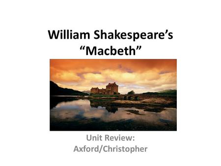 "William Shakespeare's ""Macbeth"" Unit Review: Axford/Christopher."
