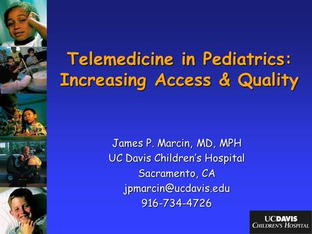 Telemedicine in Pediatrics: Increasing Access & Quality James P. Marcin, MD, MPH UC Davis Children's Hospital Sacramento, CA