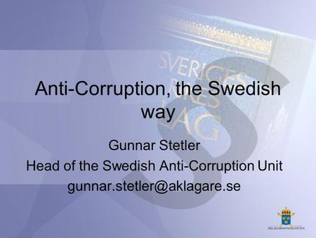 Anti-Corruption, the Swedish way Gunnar Stetler Head of the Swedish Anti-Corruption Unit