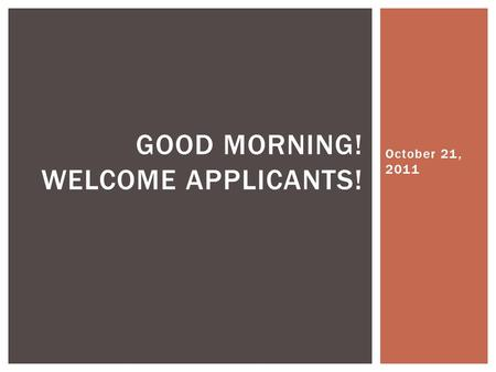 October 21, 2011 GOOD MORNING! WELCOME APPLICANTS!