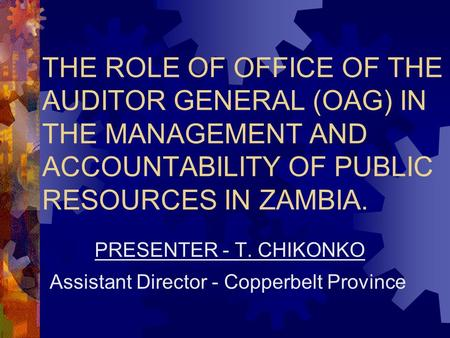 THE ROLE OF OFFICE OF THE AUDITOR GENERAL (OAG) IN THE MANAGEMENT AND ACCOUNTABILITY OF PUBLIC RESOURCES IN ZAMBIA. PRESENTER - T. CHIKONKO Assistant Director.